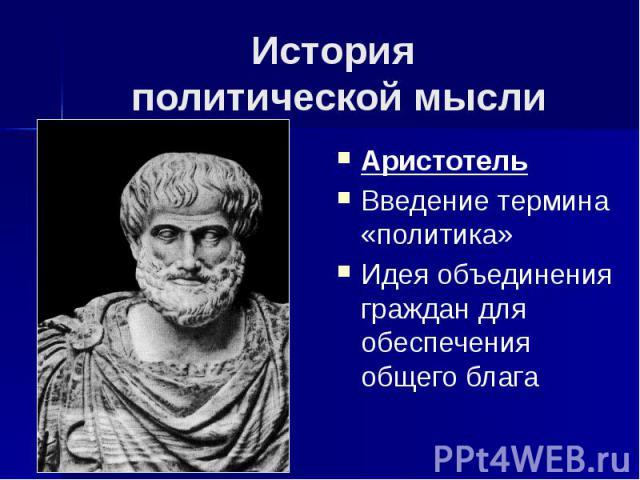 История политической мысли Аристотель Введение термина «политика» Идея объединения граждан для обеспечения общего блага