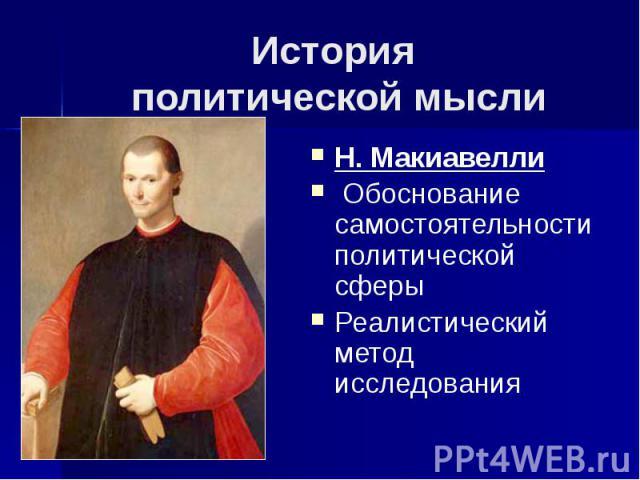 История политической мысли Н. Макиавелли Обоснование самостоятельности политической сферы Реалистический метод исследования