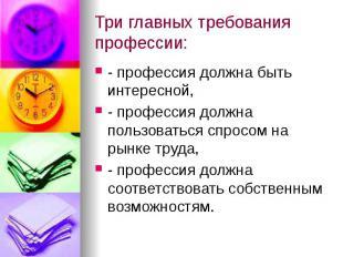 Три главных требования профессии: - профессия должна быть интересной, - професси