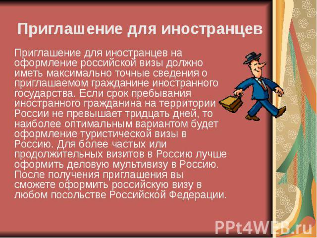 Приглашение для иностранцев на оформление российской визы должно иметь максимально точные сведения о приглашаемом гражданине иностранного государства. Если срок пребывания иностранного гражданина на территории России не превышает тридцать дней, то н…