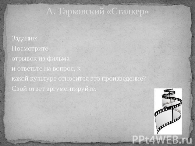 А. Тарковский «Сталкер» Задание: Посмотрите отрывок из фильма и ответьте на вопрос, к какой культуре относится это произведение? Свой ответ аргументируйте.