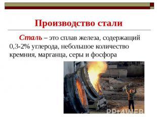 Производство стали Сталь – это сплав железа, содержащий 0,3-2% углерода, небольш