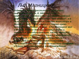 Л.Ф.Магницкий Родился в семье крестьянина. Самоучкой выучился грамоте. В 1684 бы