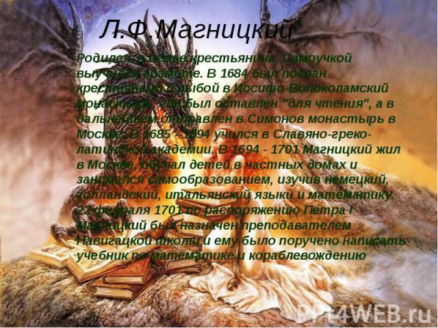 """Л.Ф.Магницкий Родился в семье крестьянина. Самоучкой выучился грамоте. В 1684 был послан крестьянами с рыбой в Иосифо-Волоколамский монастырь, где был оставлен """"для чтения"""", а в дальнейшем отправлен в Симонов монастырь в Москве. В 1685 - 1…"""