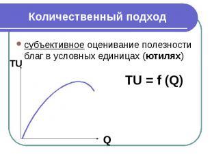Количественный подход субъективное оценивание полезности благ в условных единица