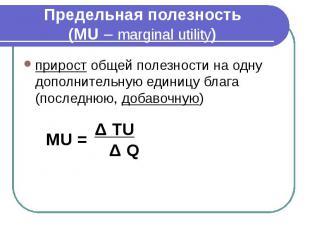 Предельная полезность (MU – marginal utility) прирост общей полезности на одну д