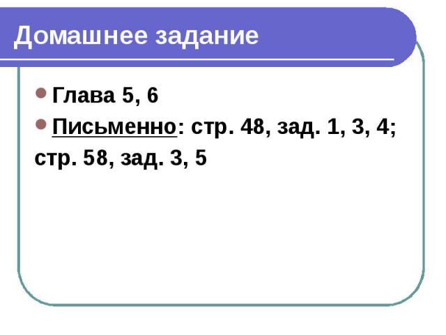 Домашнее задание Глава 5, 6 Письменно: стр. 48, зад. 1, 3, 4; стр. 58, зад. 3, 5