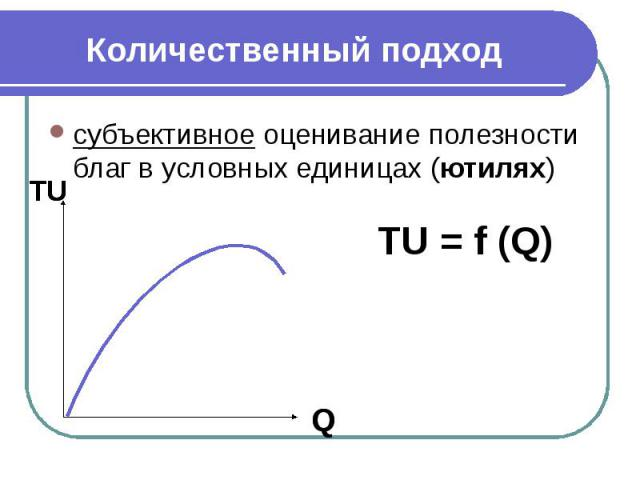 Количественный подход субъективное оценивание полезности благ в условных единицах (ютилях)