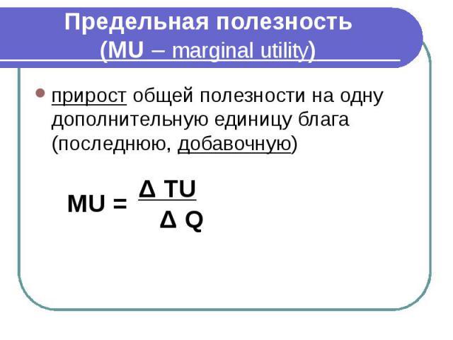 Предельная полезность (MU – marginal utility) прирост общей полезности на одну дополнительную единицу блага (последнюю, добавочную)