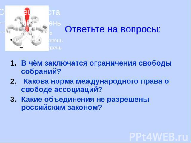 В чём заключатся ограничения свободы собраний? В чём заключатся ограничения свободы собраний? Какова норма международного права о свободе ассоциаций? Какие объединения не разрешены российским законом?