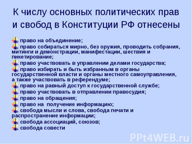 К числу основных политических прав и свобод в Конституции РФ отнесены право на объединение; право собираться мирно, без оружия, проводить собрания, митинги и демонстрации, манифестации, шествия и пикетирование; право участвовать в управлении делами …