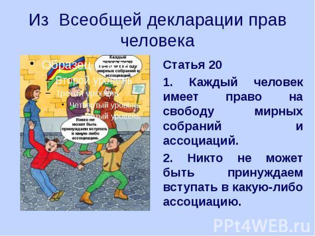 Из Всеобщей декларации прав человека Статья 20 1. Каждый человек имеет право на свободу мирных собраний и ассоциаций. 2. Никто не может быть принуждаем вступать в какую-либо ассоциацию.