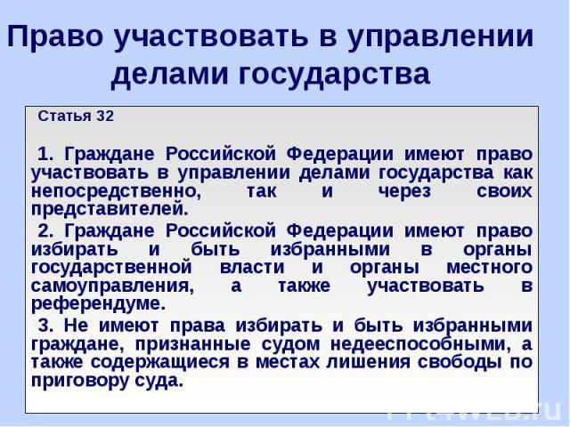 Право участвовать в управлении делами государства Статья 32 1. Граждане Российской Федерации имеют право участвовать в управлении делами государства как непосредственно, так и через своих представителей. 2. Граждане Российской Федерации имеют право …