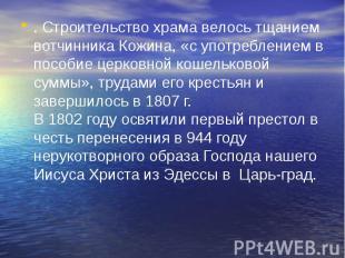 . Строительство храма велось тщанием вотчинника Кожина, «с употреблением в пособ