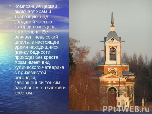 Композиция церкви включает храм и трапезную, над западной частью которой возведена колокольня. Ее венчает невысокий шпиль, в настоящее время находящийся (ввиду бедности прихода) без креста. Храм имеет вид кубического четверика с приземистой ротондой…