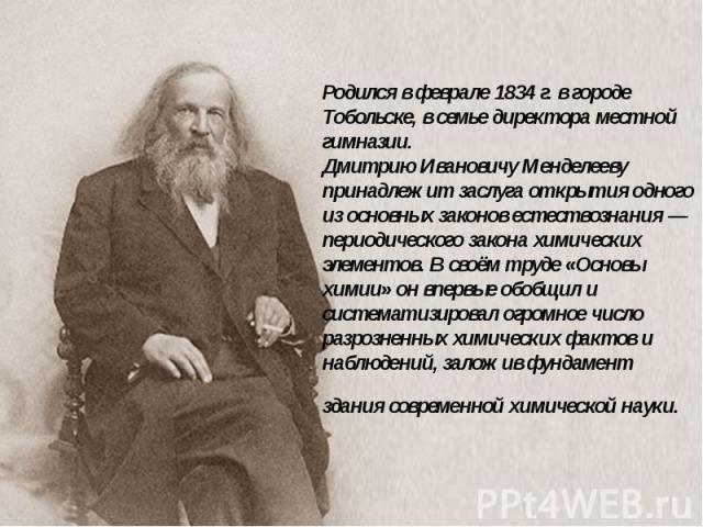 Родился в феврале 1834 г. в городе Тобольске, в семье директора местной гимназии. Дмитрию Ивановичу Менделееву принадлежит заслуга открытия одного из основных законов естествознания — периодического закона химических элементов. В своём труде «Основы…