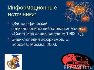 Информационные источники: «Философический энциклопедический словарь» Москва «Сов