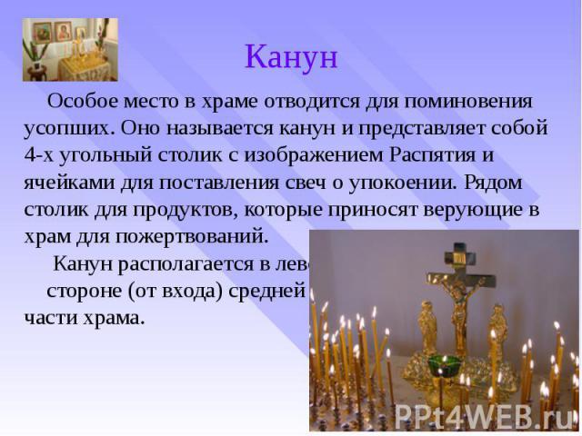 Канун Особое место в храме отводится для поминовения усопших. Оно называется канун и представляет собой 4-х угольный столик с изображением Распятия и ячейками для поставления свеч о упокоении. Рядом столик для продуктов, которые приносят верующие в …