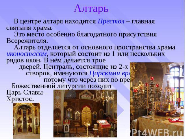 Алтарь В центре алтаря находится Престол – главная святыня храма. Это место особенно благодатного присутствия Всережителя. Алтарь отделяется от основного пространства храма иконостасом, который состоит из 1 или нескольких рядов икон. В нём делается …