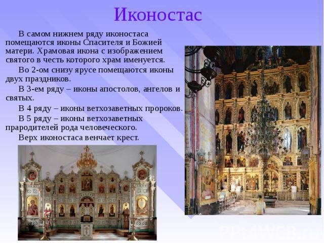 Иконостас В самом нижнем ряду иконостаса помещаются иконы Спасителя и Божией матери. Храмовая икона с изображением святого в честь которого храм именуется. Во 2-ом снизу ярусе помещаются иконы двух праздников. В 3-ем ряду – иконы апостолов, ангелов …