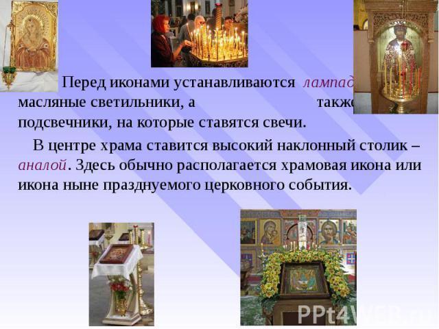 Перед иконами устанавливаются лампады – масляные светильники, а также подсвечники, на которые ставятся свечи. Перед иконами устанавливаются лампады – масляные светильники, а также подсвечники, на которые ставятся свечи. В центре храма ставится высок…