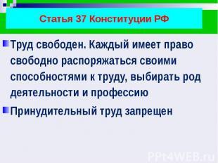 Статья 37 Конституции РФ Труд свободен. Каждый имеет право свободно распоряжатьс