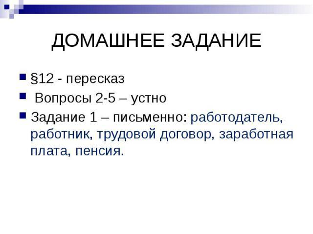 ДОМАШНЕЕ ЗАДАНИЕ §12 - пересказ Вопросы 2-5 – устно Задание 1 – письменно: работодатель, работник, трудовой договор, заработная плата, пенсия.