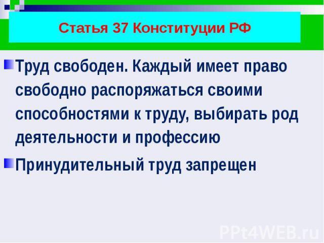 Статья 37 Конституции РФ Труд свободен. Каждый имеет право свободно распоряжаться своими способностями к труду, выбирать род деятельности и профессию Принудительный труд запрещен