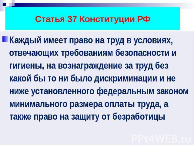 Статья 37 Конституции РФ Каждый имеет право на труд в условиях, отвечающих требованиям безопасности и гигиены, на вознаграждение за труд без какой бы то ни было дискриминации и не ниже установленного федеральным законом минимального размера оплаты т…