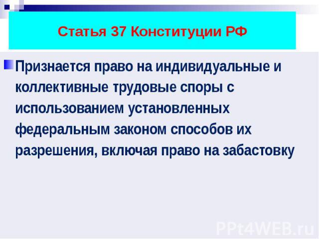 Статья 37 Конституции РФ Признается право на индивидуальные и коллективные трудовые споры с использованием установленных федеральным законом способов их разрешения, включая право на забастовку