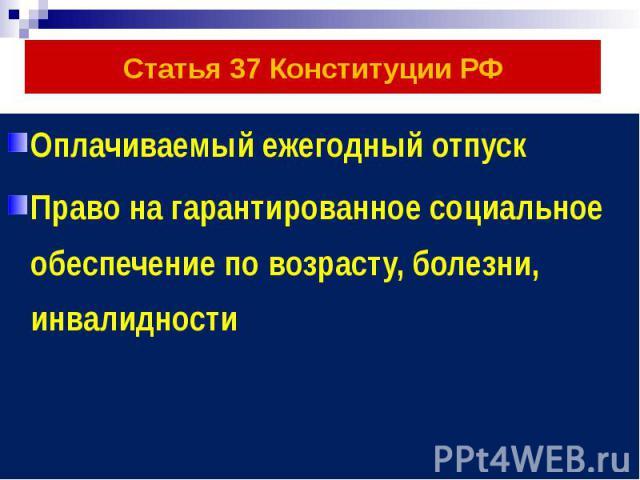 Статья 37 Конституции РФ Оплачиваемый ежегодный отпуск Право на гарантированное социальное обеспечение по возрасту, болезни, инвалидности