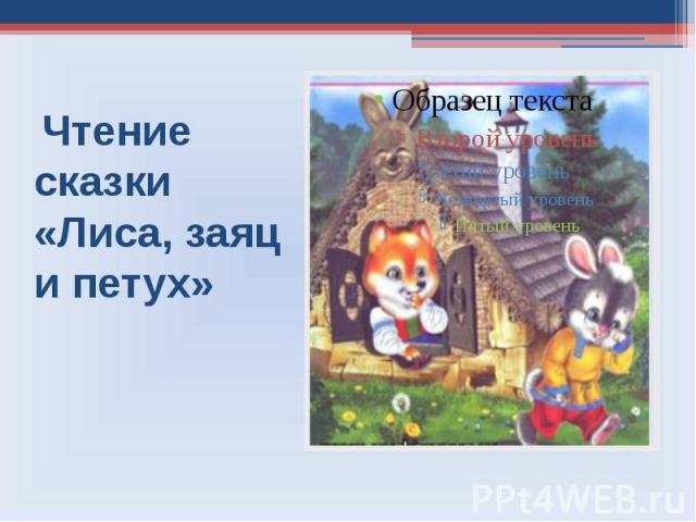 Чтение сказки «Лиса, заяц и петух»