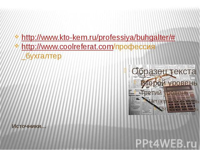 Источники… http://www.kto-kem.ru/professiya/buhgalter/# http://www.coolreferat.com/профессия _бухгалтер