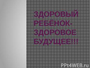 ЗДОРОВЫЙ РЕБЁНОК-ЗДОРОВОЕ БУДУЩЕЕ!!!