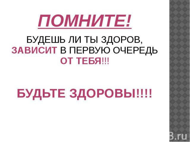 ПОМНИТЕ! БУДЕШЬ ЛИ ТЫ ЗДОРОВ, ЗАВИСИТ В ПЕРВУЮ ОЧЕРЕДЬ ОТ ТЕБЯ!!! БУДЬТЕ ЗДОРОВЫ!!!!