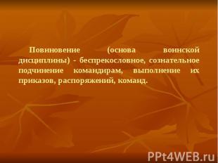 Повиновение (основа воинской дисциплины) - беспрекословное, сознательное подчине