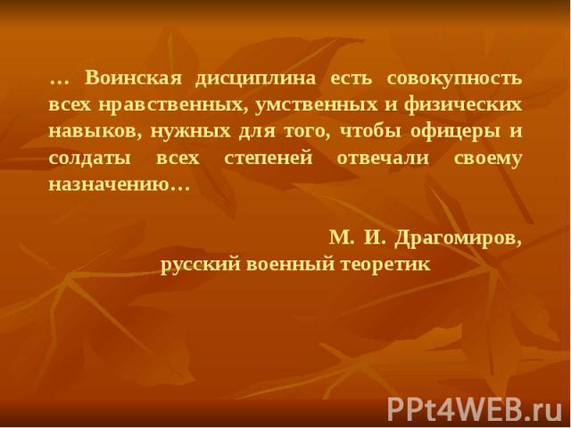 … Воинская дисциплина есть совокупность всех нравственных, умственных и физических навыков, нужных для того, чтобы офицеры и солдаты всех степеней отвечали своему назначению… М. И. Драгомиров, русский военный теоретик