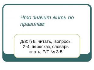 Что значит жить по правилам Д/З: § 5, читать, вопросы 2-4, пересказ, словарь зна