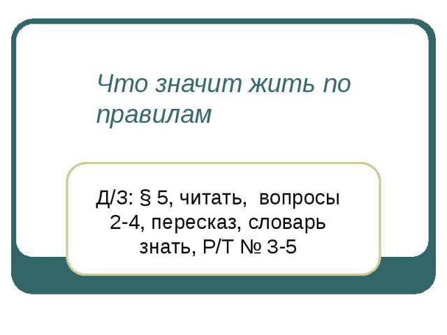 Что значит жить по правилам Д/З: § 5, читать, вопросы 2-4, пересказ, словарь знать, Р/Т № 3-5