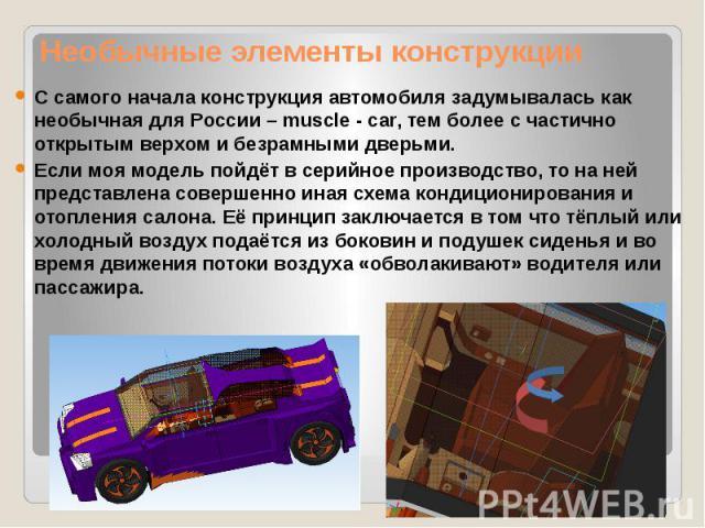 Необычные элементы конструкции С самого начала конструкция автомобиля задумывалась как необычная для России – muscle - car, тем более с частично открытым верхом и безрамными дверьми. Если моя модель пойдёт в серийное производство, то на ней представ…