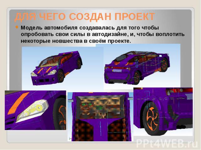 ДЛЯ ЧЕГО СОЗДАН ПРОЕКТ Модель автомобиля создавалась для того чтобы опробовать свои силы в автодизайне, и, чтобы воплотить некоторые новшества в своём проекте.