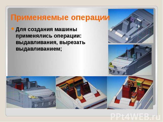 Применяемые операции Для создания машины применялись операции: выдавливания, вырезать выдавливанием;