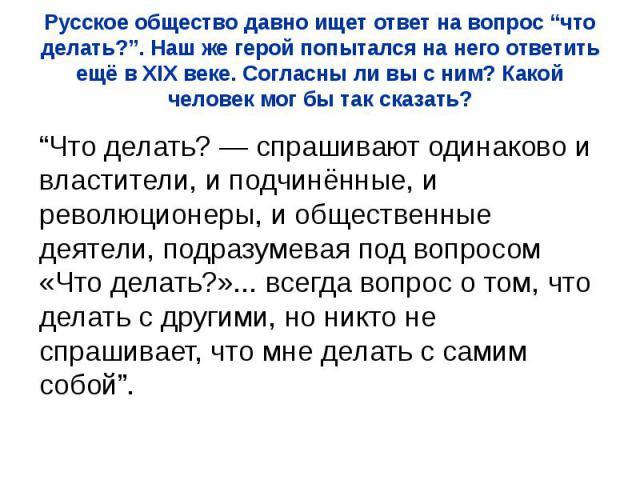 """Русское общество давно ищет ответ на вопрос """"что делать?"""". Наш же герой попытался на него ответить ещё в XIX веке. Согласны ли вы с ним? Какой человек мог бы так сказать? """"Что делать?— спрашивают одинаково и властители, и подчинённые, и револю…"""