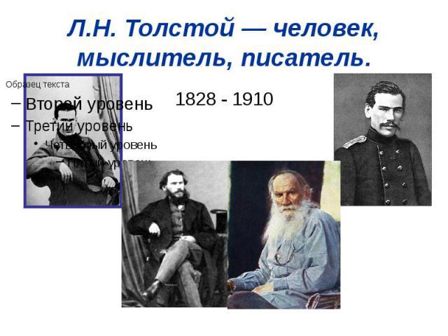 Л.Н.Толстой— человек, мыслитель, писатель. 1828 - 1910