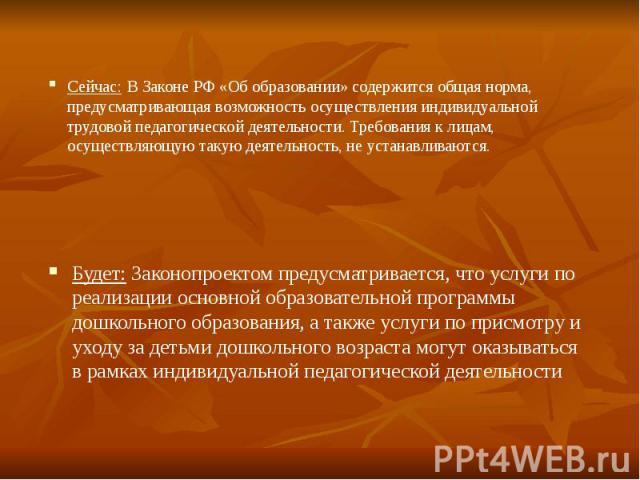 Сейчас: В Законе РФ «Об образовании» содержится общая норма, предусматривающая возможность осуществления индивидуальной трудовой педагогической деятельности. Требования к лицам, осуществляющую такую деятельность, не устанавливаются.