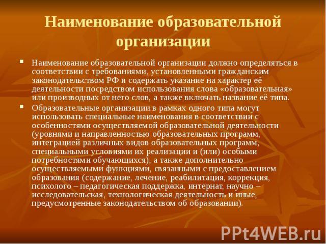 Наименование образовательной организации Наименование образовательной организации должно определяться в соответствии с требованиями, установленными гражданским законодательством РФ и содержать указание на характер её деятельности посредством использ…
