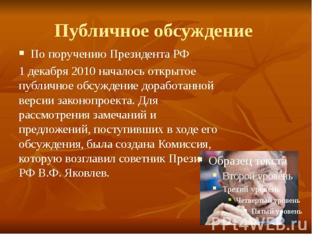 Публичное обсуждение По поручению Президента РФ 1 декабря 2010 началось открытое публичное обсуждение доработанной версии законопроекта. Для рассмотрения замечаний и предложений, поступивших в ходе его обсуждения, была создана Комиссия, которую возг…