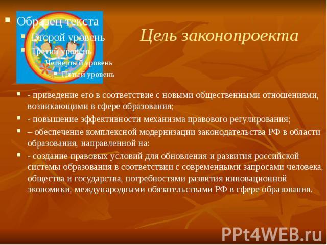 Цель законопроекта - приведение его в соответствие с новыми общественными отношениями, возникающими в сфере образования; - повышение эффективности механизма правового регулирования; – обеспечение комплексной модернизации законодательства РФ в област…