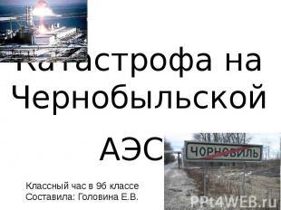 Катастрофа на Чернобыльской АЭС Классный час в 9б классе Составила: Головина Е.В