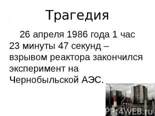 Трагедия 26 апреля 1986 года 1 час 23 минуты 47 секунд – взрывом реактора законч